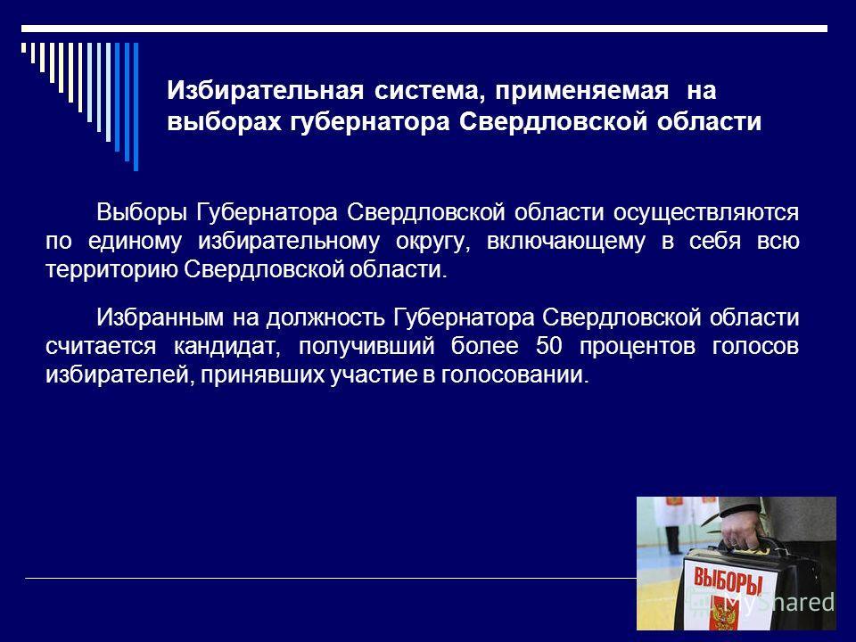 Избирательная система, применяемая на выборах губернатора Свердловской области Выборы Губернатора Свердловской области осуществляются по единому избирательному округу, включающему в себя всю территорию Свердловской области. Избранным на должность Губ