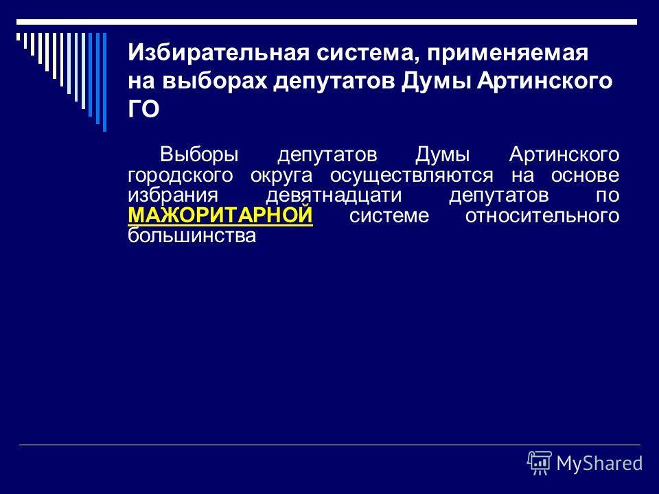 Избирательная система, применяемая на выборах депутатов Думы Артинского ГО Выборы депутатов Думы Артинского городского округа осуществляются на основе избрания девятнадцати депутатов по МАЖОРИТАРНОЙ системе относительного большинства