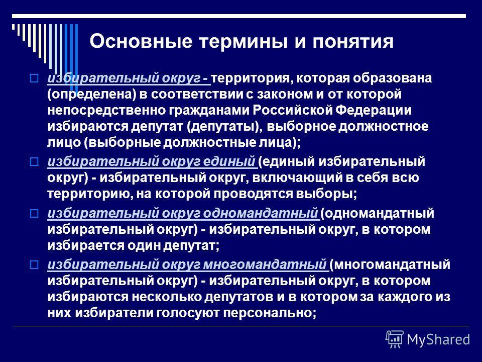 Основные термины и понятия избирательный округ - территория, которая образована (определена) в соответствии с законом и от которой непосредственно гражданами Российской Федерации избираются депутат (депутаты), выборное должностное лицо (выборные долж