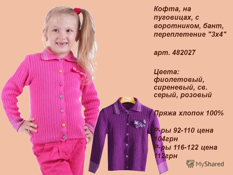 Кофта, на пуговицах, с воротником, бант, переплетение 3х4 арт. 482027 Цвета: фиолетовый, сиреневый, св. серый, розовый Пряжа хлопок 100% Р-ры 92-110 цена 104грн Р-ры 116-122 цена 112грн