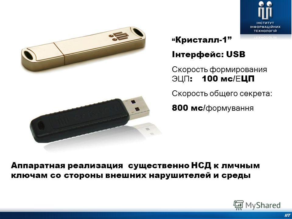 Аппаратная реализация существенно НСД к лмчным ключам со стороны внешних нарушителей и среды Кристалл-1 Інтерфейс: USB Скорость формирования ЭЦП : 100 мс/ Е ЦП Скорость общего секрета: 800 мс/ формування Електронний ключ