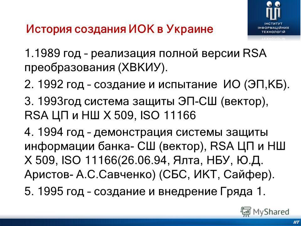 История создания ИОК в Украине 1.1989 год – реализация полной версии RSA преобразования (ХВКИУ). 2. 1992 год – создание и испытание ИО (ЭП,КБ). 3. 1993год система защиты ЭП-СШ (вектор), RSA ЦП и НШ Х 509, ISO 11166 4. 1994 год – демонстрация системы