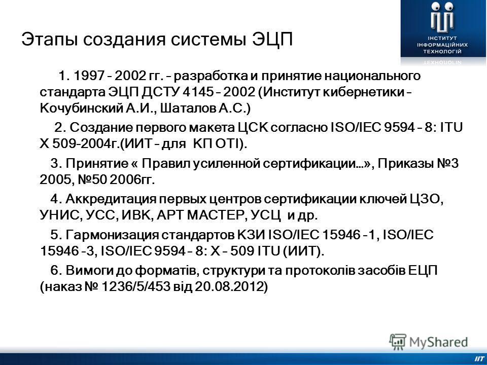 Этапы создания системы ЭЦП 1. 1997 - 2002 гг. – разработка и принятие национального стандарта ЭЦП ДСТУ 4145 – 2002 (Институт кибернетики – Кочубинский А.И., Шаталов А.С.) 2. Создание первого макета ЦСК согласно ISO/IEC 9594 – 8: ITU Х 509-2004г.(ИИТ