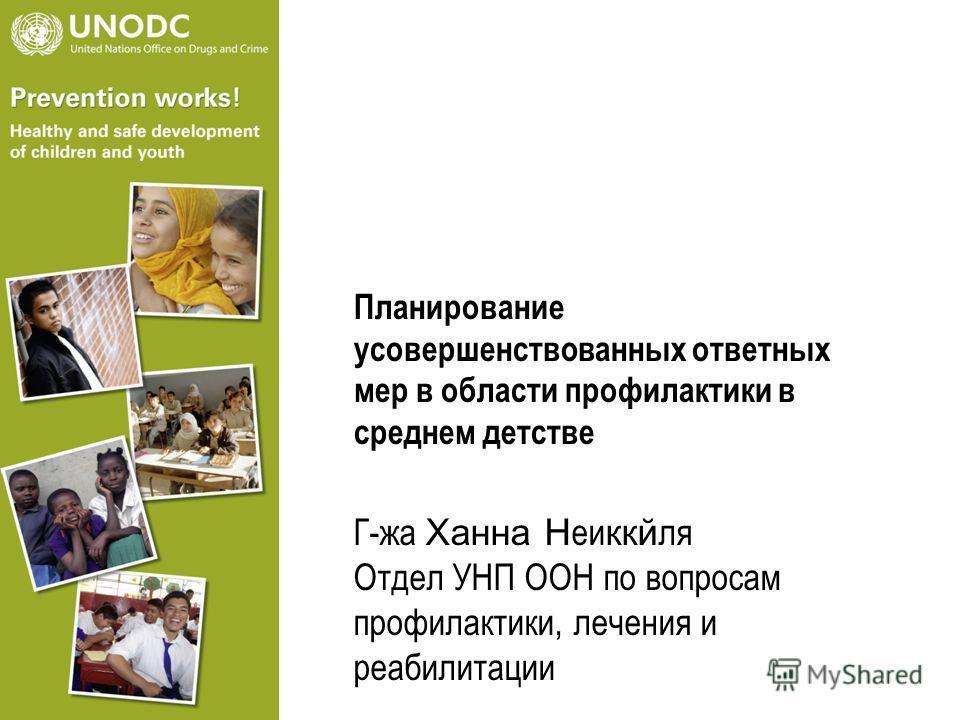 Планирование усовершенствованных ответных мер в области профилактики в среднем детстве Г-жа Xанна Н еи ккй ля Отдел УНП ООН по вопросам профилактики, лечения и реабилитации