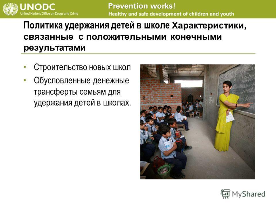 Политика удержания детей в школе Характеристики, связанные с положительными конечными результатами Строительство новых школ Обусловленные денежные трансферты семьям для удержания детей в школах.