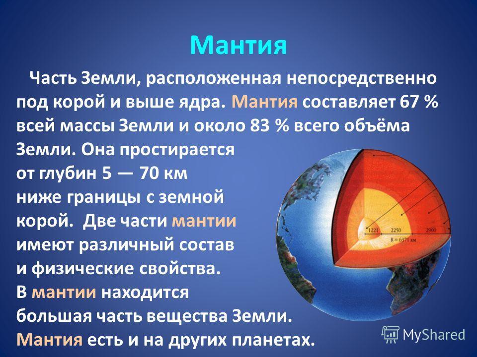 Мантия Часть Земли, расположенная непосредственно под корой и выше ядра. Мантия составляет 67 % всей массы Земли и около 83 % всего объёма Земли. Она простирается от глубин 5 70 км ниже границы с земной корой. Две части мантии имеют различный состав
