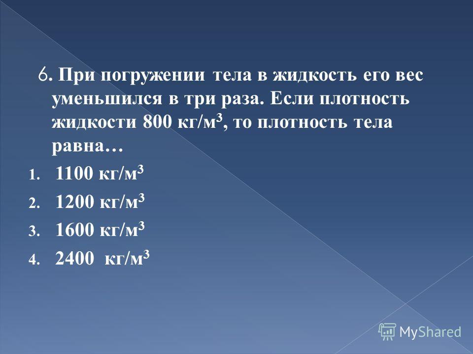 6. При погружении тела в жидкость его вес уменьшился в три раза. Если плотность жидкости 800 кг/м 3, то плотность тела равна… 1. 1100 кг/м 3 2. 1200 кг/м 3 3. 1600 кг/м 3 4. 2400 кг/м 3