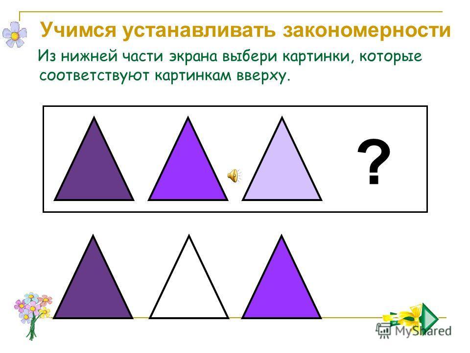 Учимся устанавливать закономерности Из нижней части экрана выбери картинки, которые соответствуют картинкам вверху. ?