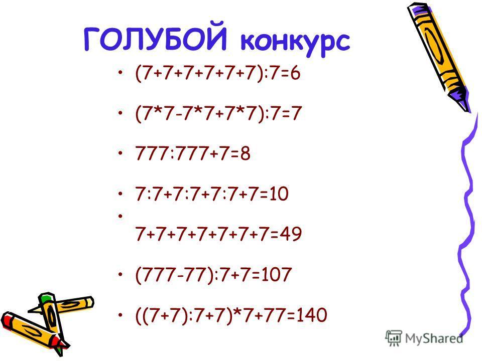 ГОЛУБОЙ конкурс (7+7+7+7+7+7):7=6 (7*7-7*7+7*7):7=7 777:777+7=8 7:7+7:7+7:7+7=10 7+7+7+7+7+7+7=49 (777-77):7+7=107 ((7+7):7+7)*7+77=140