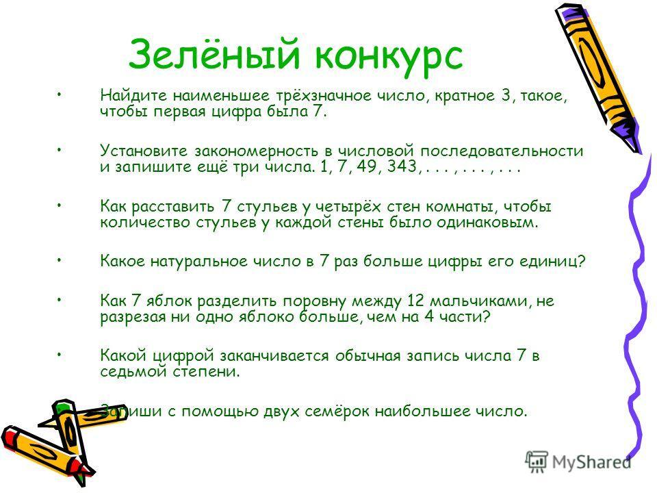 Зелёный конкурс Найдите наименьшее трёхзначное число, кратное 3, такое, чтобы первая цифра была 7. Установите закономерность в числовой последовательности и запишите ещё три числа. 1, 7, 49, 343,...,...,... Как расставить 7 стульев у четырёх стен ком