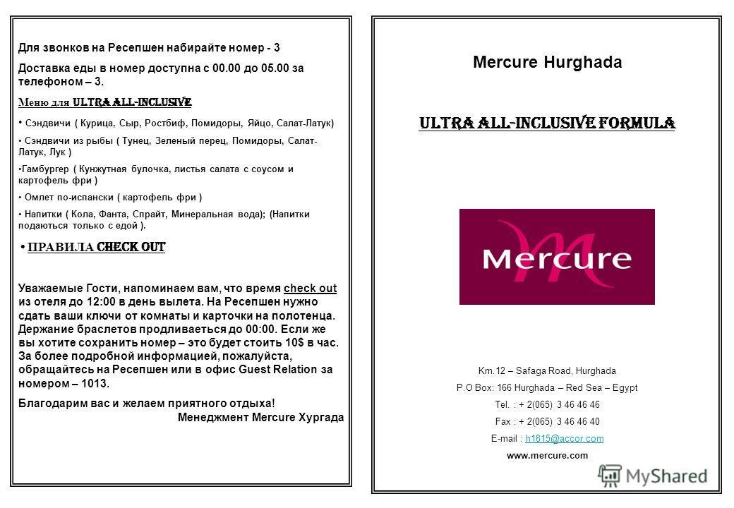 Mercure Hurghada Ultra All-Inclusive Formula Km.12 – Safaga Road, Hurghada P.O Box: 166 Hurghada – Red Sea – Egypt Tel. : + 2(065) 3 46 46 46 Fax : + 2(065) 3 46 46 40 E-mail : h1815@accor.comh1815@accor.com www.mercure.com Для звонков на Ресепшен на