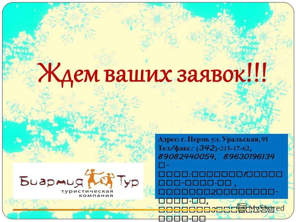 Ждем ваших заявок!!! Адрес : г. Пермь ул. Уральская, 95 Тел / факс : ( 342 )-215-17-62, 89082440054, 89630196134 E - mail : manager 1 @biar mia - tour. ru, manager 2 @biarmia - tour. ru, manager 3 @biarmia - tour. ru www. biarmia - tour. ru