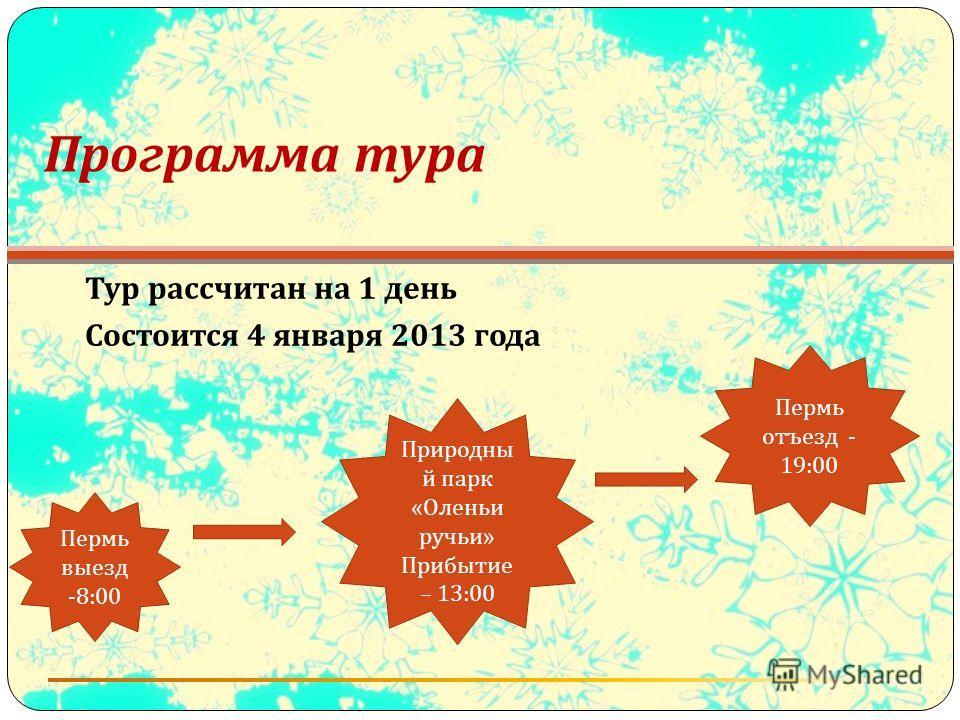 Программа тура Тур рассчитан на 1 день Состоится 4 января 2013 года Пермь выезд -8:00 Природны й парк « Оленьи ручьи » Прибытие – 13:00 Пермь отъезд - 19:00