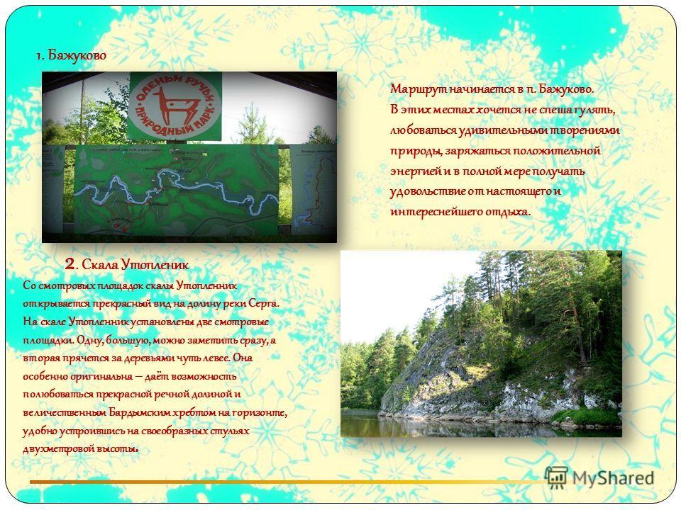 1. Бажуково Маршрут начинается в п. Бажуково. В этих местах хочется не спеша гулять, любоваться удивительными творениями природы, заряжаться положительной энергией и в полной мере получать удовольствие от настоящего и интереснейшего отдыха. 2. Скала