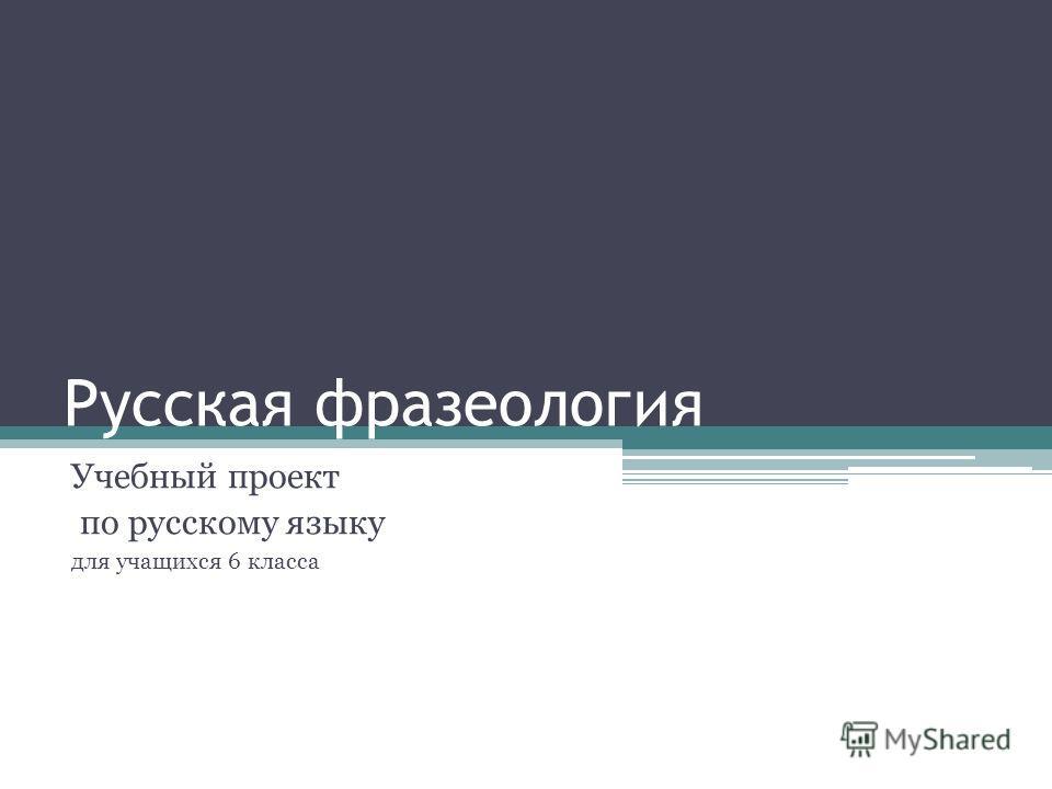 Русская фразеология Учебный проект по русскому языку для учащихся 6 класса