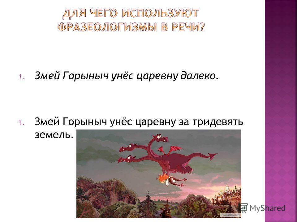 1. Змей Горыныч унёс царевну далеко. 1. Змей Горыныч унёс царевну за тридевять земель.