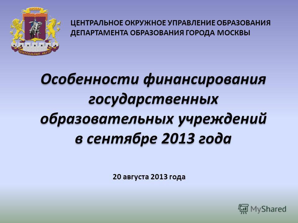 20 августа 2013 года ЦЕНТРАЛЬНОЕ ОКРУЖНОЕ УПРАВЛЕНИЕ ОБРАЗОВАНИЯ ДЕПАРТАМЕНТА ОБРАЗОВАНИЯ ГОРОДА МОСКВЫ Особенности финансирования государственных образовательных учреждений в сентябре 2013 года
