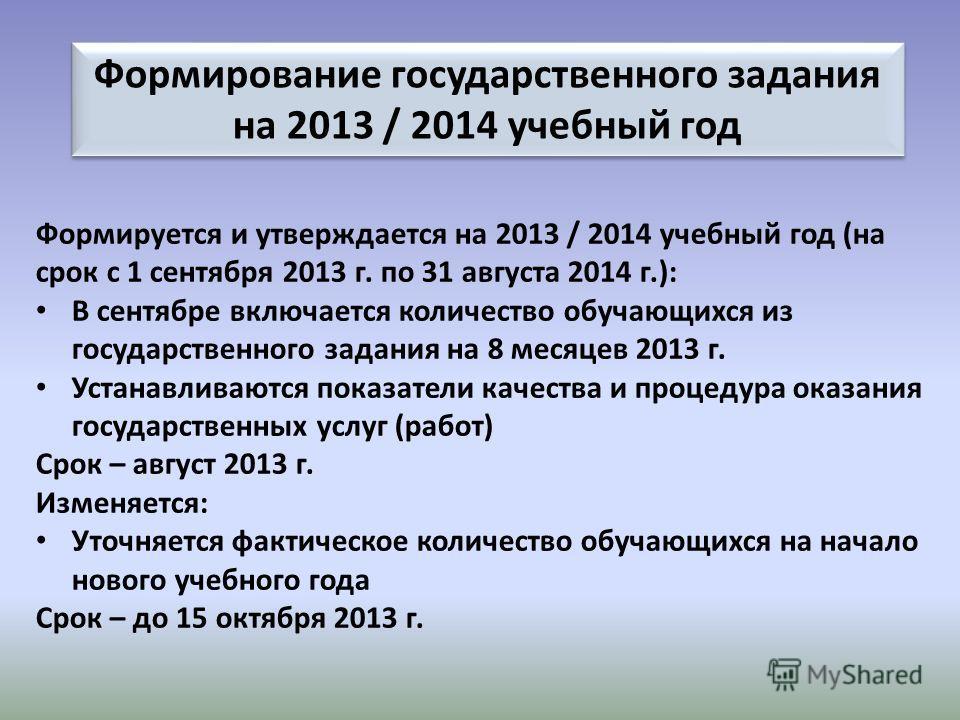 Формирование государственного задания на 2013 / 2014 учебный год Формируется и утверждается на 2013 / 2014 учебный год (на срок с 1 сентября 2013 г. по 31 августа 2014 г.): В сентябре включается количество обучающихся из государственного задания на 8