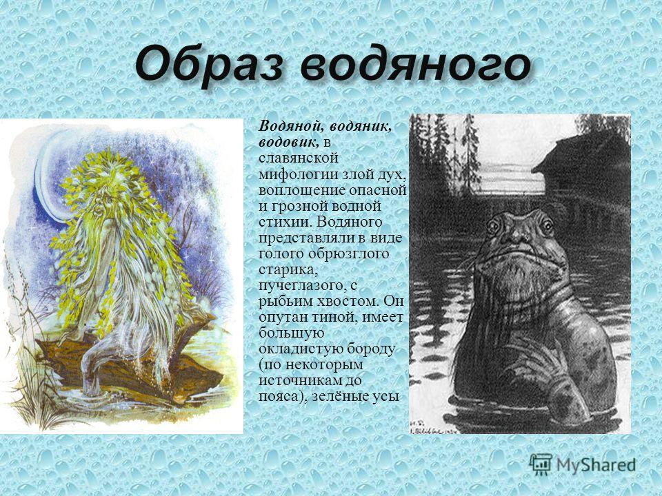 Водяной, водяник, водовик, в славянской мифологии злой дух, воплощение опасной и грозной водной стихии. Водяного представляли в виде голого обрюзглого старика, пучеглазого, с рыбьим хвостом. Он опутан тиной, имеет большую окладистую бороду ( по некот