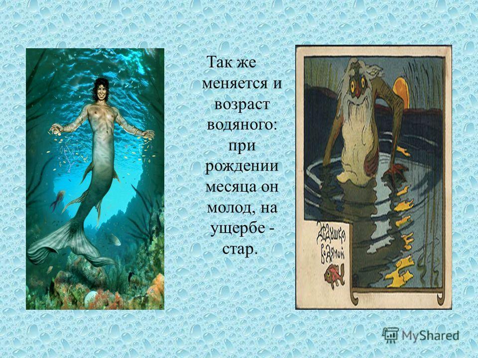 Так же меняется и возраст водяного : при рождении месяца он молод, на ущербе - стар.
