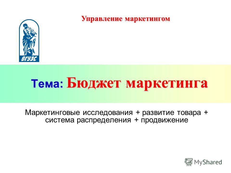 Тема: Бюджет маркетинга Маркетинговые исследования + развитие товара + система распределения + продвижение Управление маркетингом