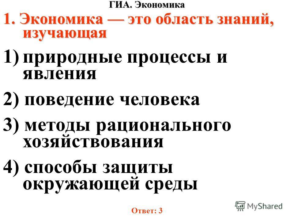ГИА. Экономика 1. Экономика это область знаний, изучающая 1)природные процессы и явления 2) поведение человека 3) методы рационального хозяйствования 4) способы защиты окружающей среды Ответ: 3