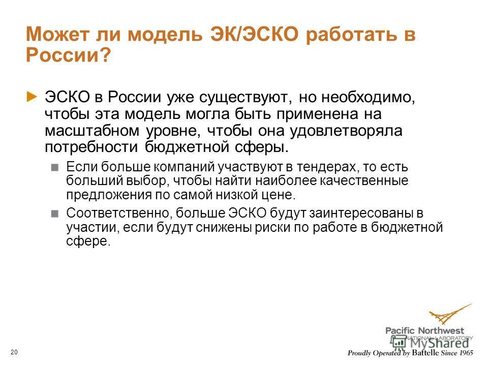 Может ли модель ЭК/ЭСКО работать в России? ЭСКО в России уже существуют, но необходимо, чтобы эта модель могла быть применена на масштабном уровне, чтобы она удовлетворяла потребности бюджетной сферы. Если больше компаний участвуют в тендерах, то ест