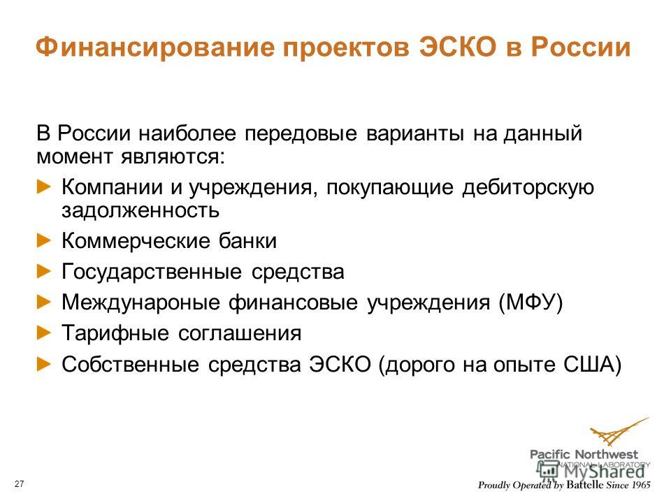 Финансирование проектов ЭСКО в России В России наиболее передовые варианты на данный момент являются: Компании и учреждения, покупающие дебиторскую задолженность Коммерческие банки Государственные средства Междунароные финансовые учреждения (МФУ) Тар