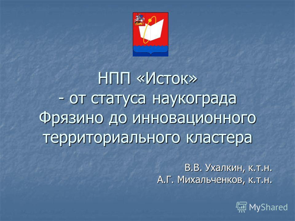 НПП «Исток» - от статуса наукограда Фрязино до инновационного территориального кластера В.В. Ухалкин, к.т.н. В.В. Ухалкин, к.т.н. А.Г. Михальченков, к.т.н.