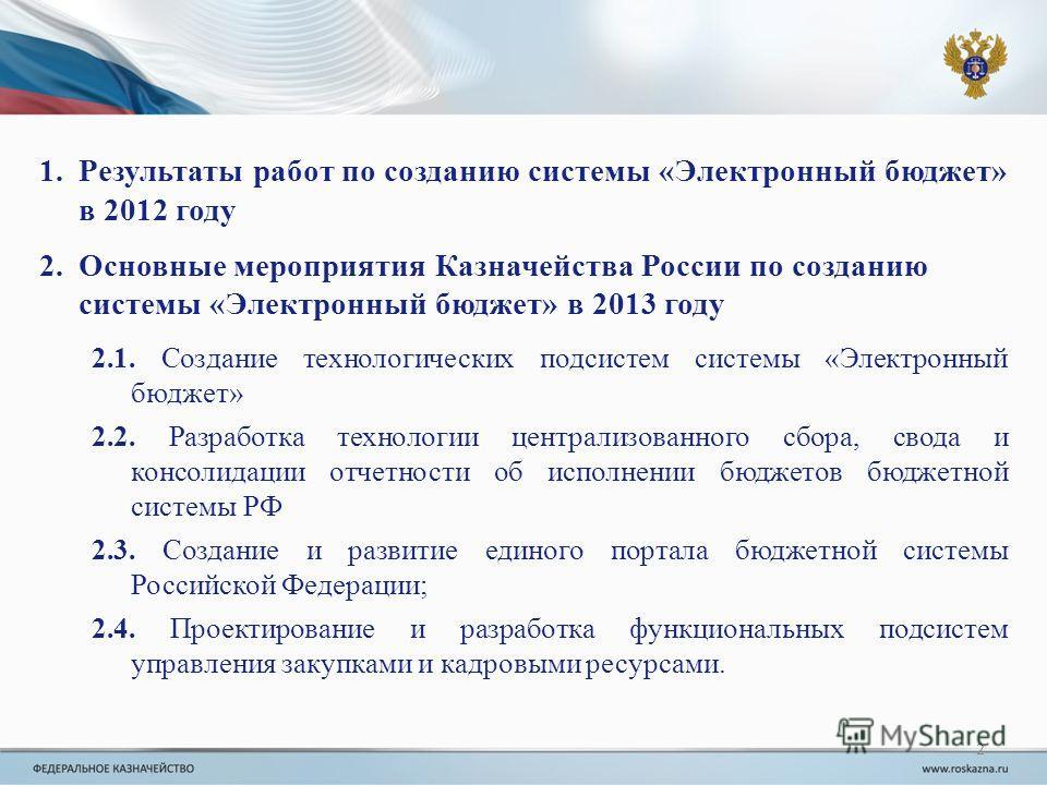 2 1.Результаты работ по созданию системы «Электронный бюджет» в 2012 году 2.Основные мероприятия Казначейства России по созданию системы «Электронный бюджет» в 2013 году 2.1. Создание технологических подсистем системы «Электронный бюджет» 2.2. Разраб