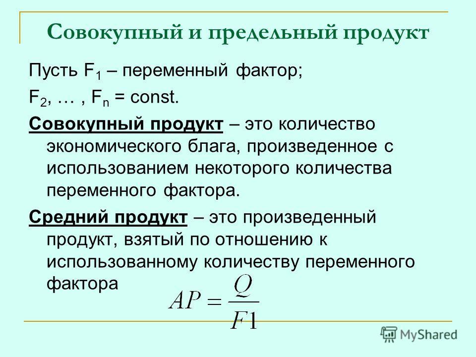 Совокупный и предельный продукт Пусть F 1 – переменный фактор; F 2, …, F n = const. Совокупный продукт – это количество экономического блага, произведенное с использованием некоторого количества переменного фактора. Средний продукт – это произведенны