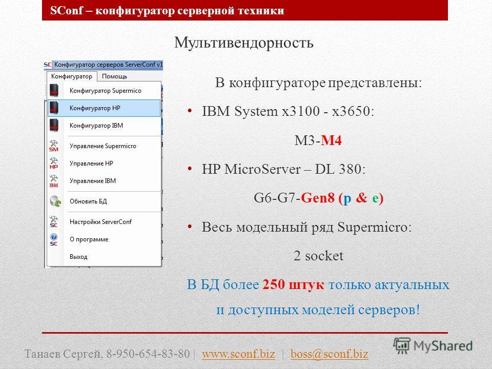 Мультивендорность В конфигураторе представлены: IBM System x3100 - x3650: M3-M4 HP MicroServer – DL 380: G6-G7-Gen8 (p & e) Весь модельный ряд Supermicro: 2 socket В БД более 250 штук только актуальных и доступных моделей серверов! Танаев Сергей, 8-9
