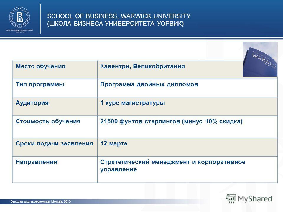 Высшая школа экономики, Москва, 2013 SCHOOL OF BUSINESS, WARWICK UNIVERSITY (ШКОЛА БИЗНЕСА УНИВЕРСИТЕТА УОРВИК) Место обученияКавентри, Великобритания Тип программыПрограмма двойных дипломов Аудитория1 курс магистратуры Стоимость обучения21500 фунтов