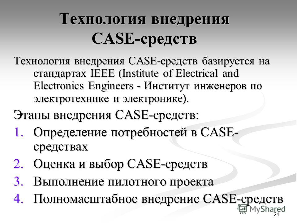 24 Технология внедрения CASE-средств Технология внедрения CASE-средств базируется на стандартах IEEE (Institute of Electrical and Electronics Engineers - Институт инженеров по электротехнике и электронике). Этапы внедрения CASE-средств: 1.Определение