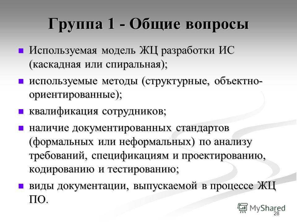 28 Группа 1 - Общие вопросы Используемая модель ЖЦ разработки ИС (каскадная или спиральная); Используемая модель ЖЦ разработки ИС (каскадная или спиральная); используемые методы (структурные, объектно- ориентированные); используемые методы (структурн