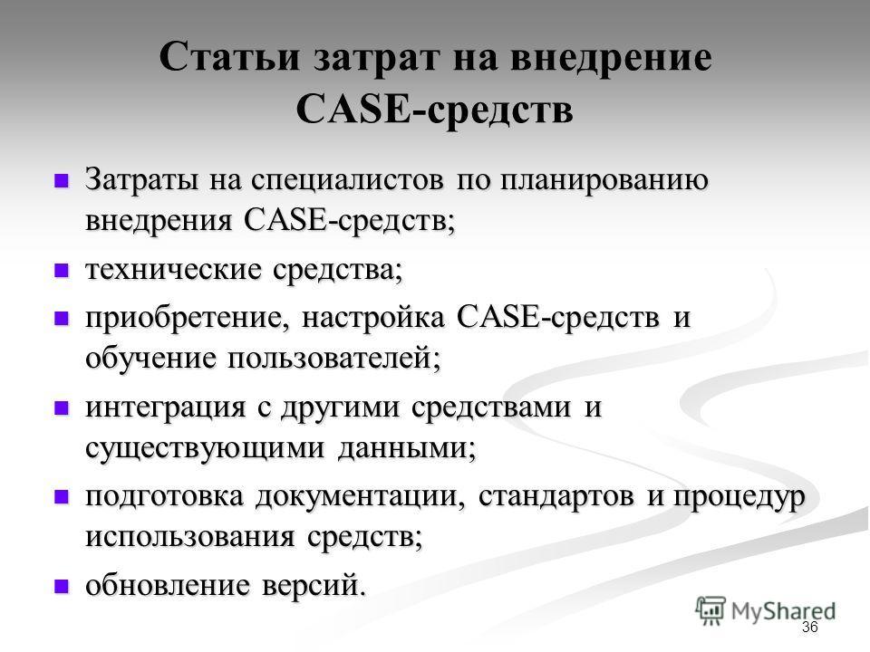 36 Статьи затрат на внедрение CASE-средств Затраты на специалистов по планированию внедрения CASE-средств; Затраты на специалистов по планированию внедрения CASE-средств; технические средства; технические средства; приобретение, настройка CASE-средст