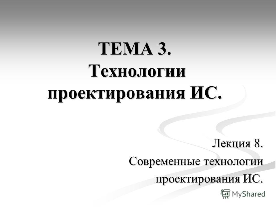 ТЕМА 3. Технологии проектирования ИС. Лекция 8. Современные технологии проектирования ИС.