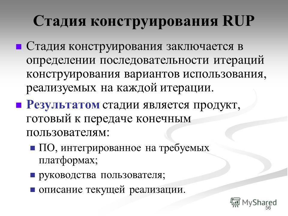 56 Стадия конструирования RUP Стадия конструирования заключается в определении последовательности итераций конструирования вариантов использования, реализуемых на каждой итерации. Результатом стадии является продукт, готовый к передаче конечным польз