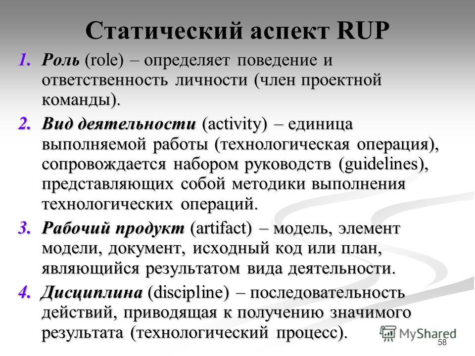58 Статический аспект RUP 1.Роль (role) – определяет поведение и ответственность личности (член проектной команды). 2.Вид деятельности (activity) – единица выполняемой работы (технологическая операция), сопровождается набором руководств (guidelines),