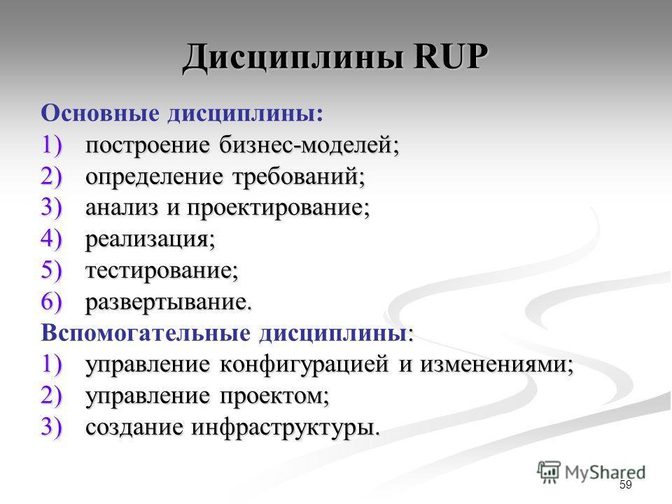 59 Дисциплины RUP Основные дисциплины: 1)построение бизнес-моделей; 2)определение требований; 3)анализ и проектирование; 4)реализация; 5)тестирование; 6)развертывание. : Вспомогательные дисциплины: 1)управление конфигурацией и изменениями; 2)управлен