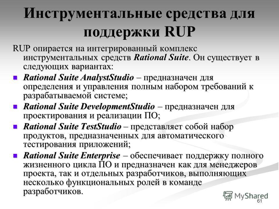 61 Инструментальные средства для поддержки RUP RUP опирается на интегрированный комплекс инструментальных средств. Он существует в следующих вариантах: RUP опирается на интегрированный комплекс инструментальных средств Rational Suite. Он существует в