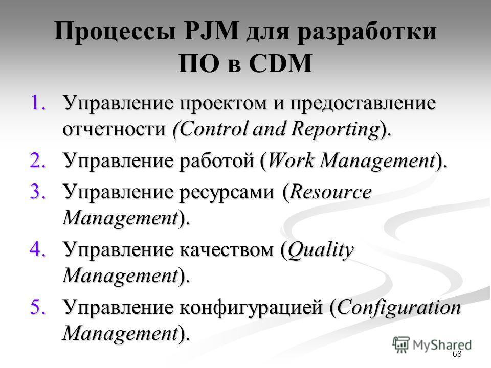 68 Процессы PJM для разработки ПО в CDM 1.Управление проектом и предоставление отчетности (Control and Reporting). 2.Управление работой (Work Management). 3.Управление ресурсами (Resource Management). 4.Управление качеством (Quality Management). 5.Уп