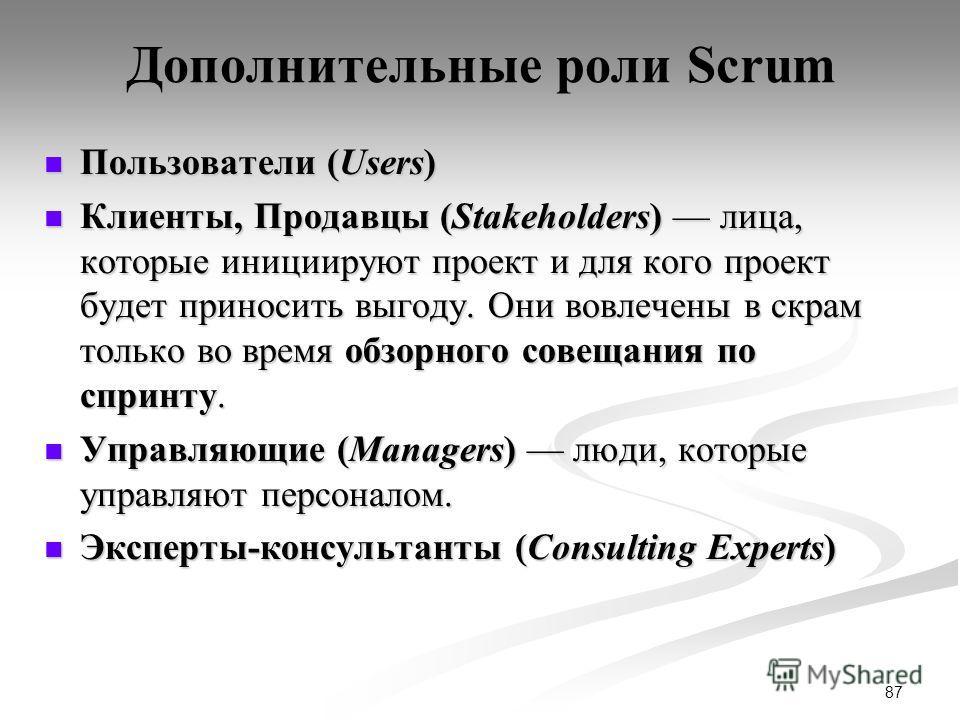 87 Дополнительные роли Scrum Пользователи (Users) Пользователи (Users) Клиенты, Продавцы (Stakeholders) лица, которые инициируют проект и для кого проект будет приносить выгоду. Они вовлечены в скрам только во время обзорного совещания по спринту. Кл
