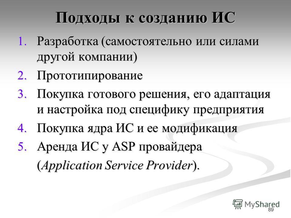 89 Подходы к созданию ИС 1. Разработка (самостоятельно или силами другой компании) 2. Прототипирование 3. Покупка готового решения, его адаптация и настройка под специфику предприятия 4. Покупка ядра ИС и ее модификация 5. Аренда ИС у ASP провайдера