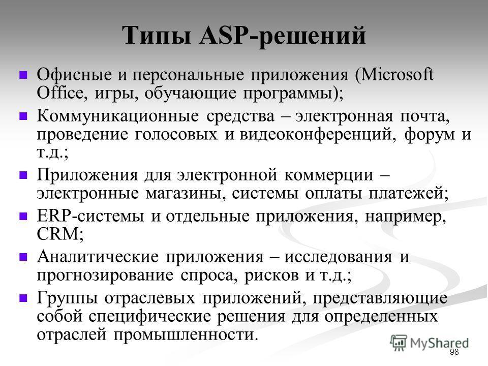 98 Типы ASP-решений Офисные и персональные приложения (Microsoft Office, игры, обучающие программы); Коммуникационные средства – электронная почта, проведение голосовых и видеоконференций, форум и т.д.; Приложения для электронной коммерции – электрон