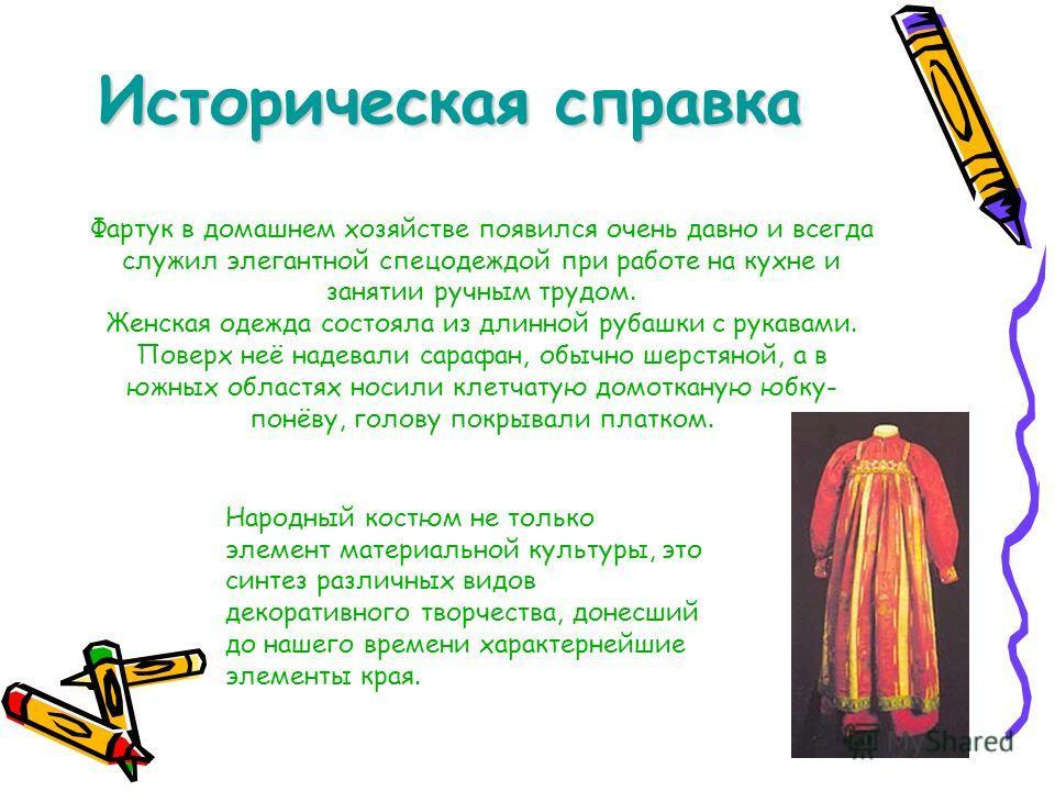 Историческая справка Фартук в домашнем хозяйстве появился очень давно и всегда служил элегантной спецодеждой при работе на кухне и занятии ручным трудом. Женская одежда состояла из длинной рубашки с рукавами. Поверх неё надевали сарафан, обычно шерст