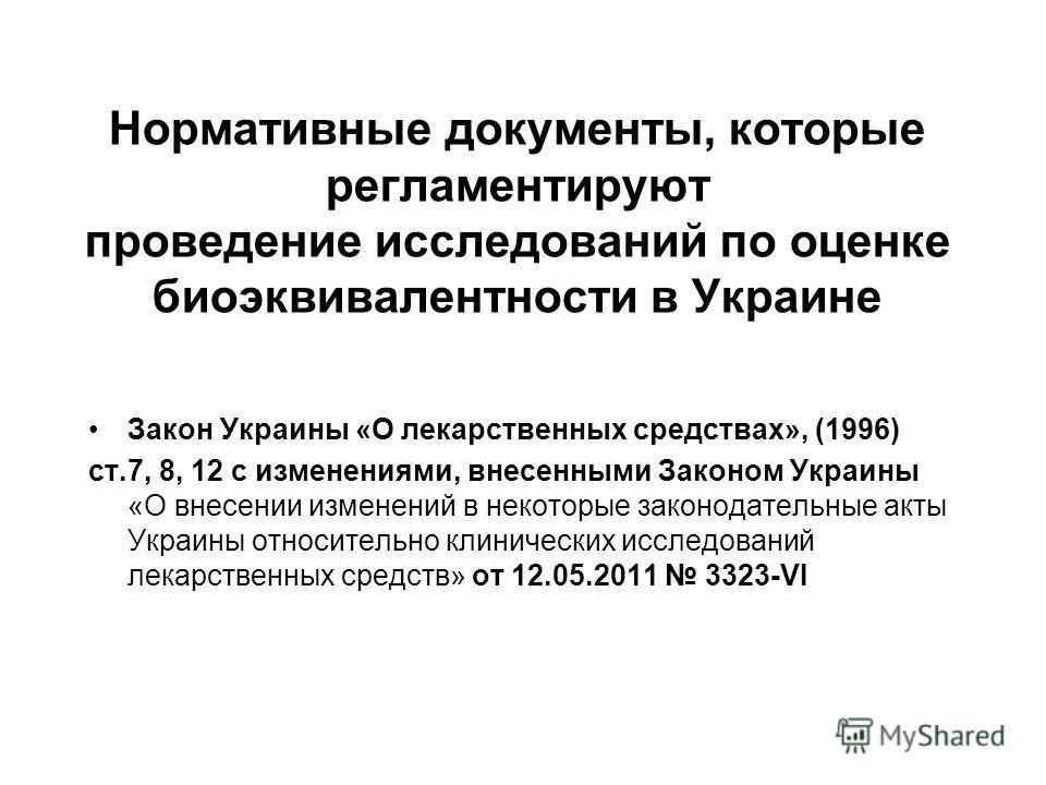 Нормативные документы, которые регламентируют проведение исследований по оценке биоэквивалентности в Украине Закон Украины «О лекарственных средствах», (1996) ст.7, 8, 12 с изменениями, внесенными Законом Украины «О внесении изменений в некоторые зак