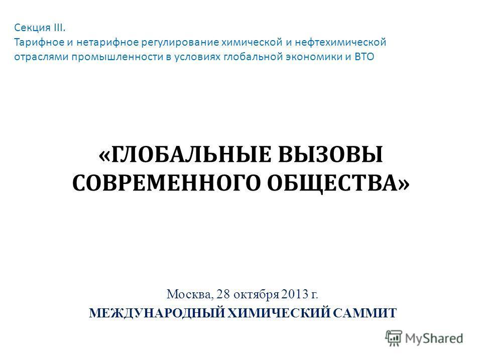 «ГЛОБАЛЬНЫЕ ВЫЗОВЫ СОВРЕМЕННОГО ОБЩЕСТВА» Москва, 28 октября 2013 г. МЕЖДУНАРОДНЫЙ ХИМИЧЕСКИЙ САММИТ Секция III. Тарифное и нетарифное регулирование химической и нефтехимической отраслями промышленности в условиях глобальной экономики и ВТО