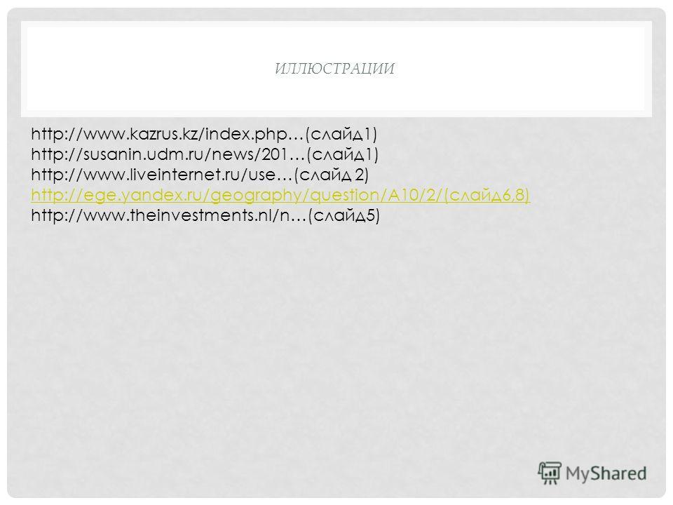 ИЛЛЮСТРАЦИИ http://www.kazrus.kz/index.php…(слайд1) http://susanin.udm.ru/news/201…(слайд1) http://www.liveinternet.ru/use…(слайд 2) http://ege.yandex.ru/geography/question/A10/2/(слайд6,8) http://www.theinvestments.nl/n…(слайд5)