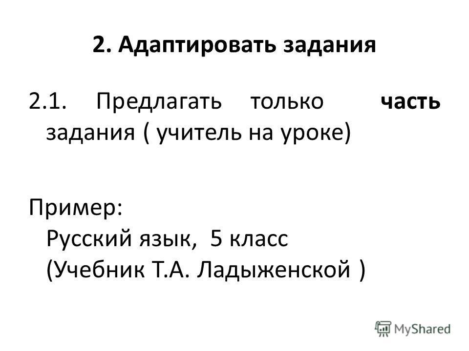 2. Адаптировать задания 2.1. Предлагать только часть задания ( учитель на уроке) Пример: Русский язык, 5 класс (Учебник Т.А. Ладыженской )